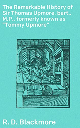 """The Remarkable History of Sir Thomas Upmore, bart., M.P., formerly known as """"Tommy Upmore"""""""