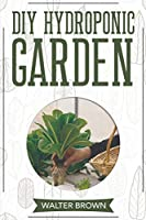 DIY Hydroponic Garden: The Complete Guide to Building Your Own Hydroponic System at Home for Growing Plants in Water (Hydroponics and Greenhouse Gardening)