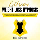 Extreme Weight Loss Hypnosis: Self-Hypnosis, Guided Meditations & Affirmations for Healthy Eating Habits, Burning Fat, Overcoming Emotional Eating, Food Addiction & Mindfulness
