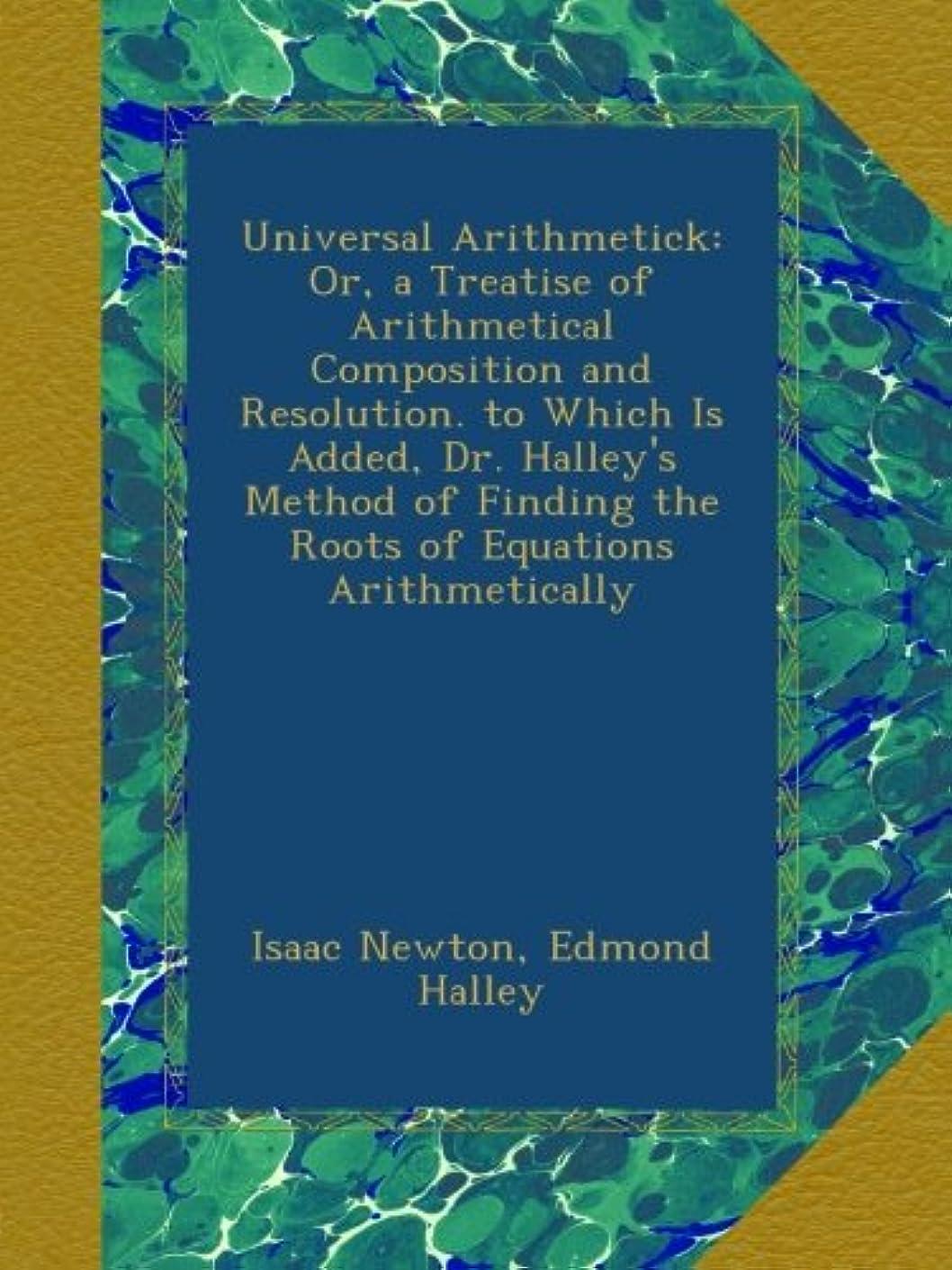 オセアニアクックドラッグUniversal Arithmetick: Or, a Treatise of Arithmetical Composition and Resolution. to Which Is Added, Dr. Halley's Method of Finding the Roots of Equations Arithmetically
