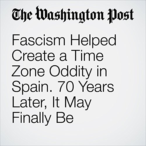 Fascism Helped Create a Time Zone Oddity in Spain. 70 Years Later, It May Finally Be Undone. audiobook cover art