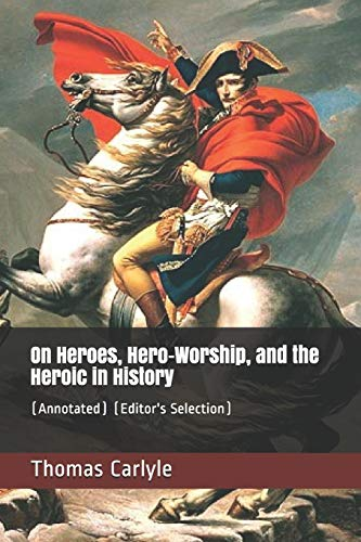 On Heroes, Hero-Worship, and the Heroic in History: (Annotated) (Editor's Selection)