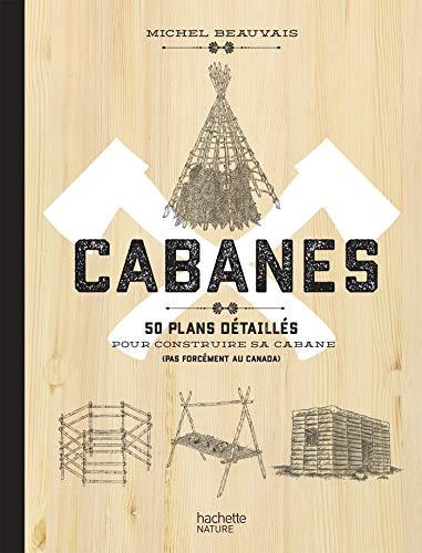 Cabanes: 50 plans détaillés pour construire sa cabane (pas forcément au Canada)