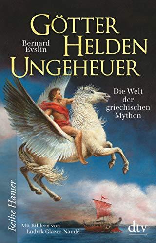 Götter, Helden, Ungeheuer: Die Welt der griechischen Mythen (Reihe Hanser)