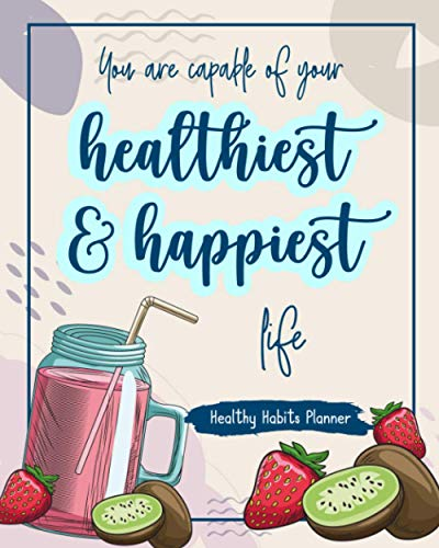 You Are Capable Of Your Healthiest & Happiest Life: Healthy Habits Planner Creating Habits Check Your Progress And Organize