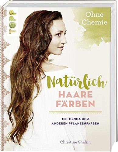 Natürlich Haare färben: Mit Henna und anderen Pflanzenfarben, ohne Chemie!