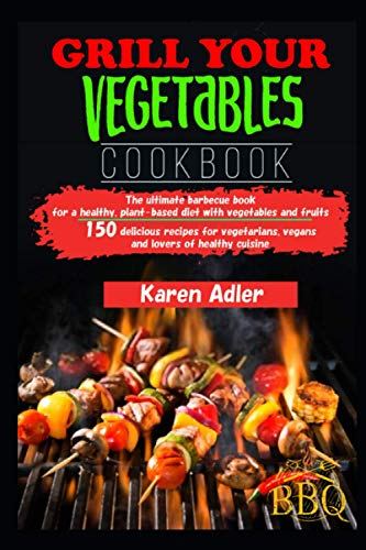 Grill your vegetables Cookbook: The ultimate barbecue book for a healthy, plant-based diet with vegetables and fruits 150 delicious recipes for vegetarians, vegans and lovers of healthy cuisine