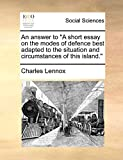 An answer to 'A short essay on the modes of defence best adapted to the situation and circumstances of this island.'