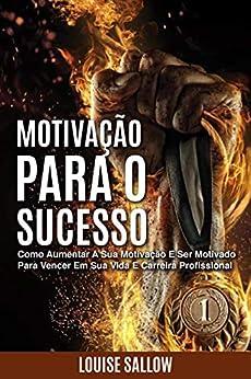 Motivação Para O Sucesso: Como Aumentar A Sua Motivação E Ser Motivado Para Vencer Em Sua Vida E Carreira Profissional por [Louise Sallow]