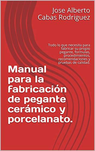 Manual para la fabricación de pegante cerámico y porcelanato.: Todo lo que necesita para fabricar su propio pegante, formulas, procedimientos, recomendaciones y pruebas de calidad.
