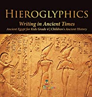 Hieroglyphics: Writing in Ancient Times - Ancient Egypt for Kids Grade 4 - Children's Ancient History