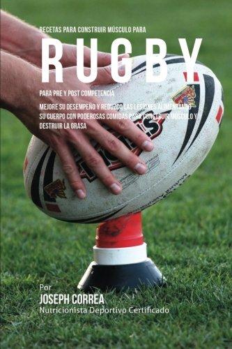 Recetas para Construir Musculo para Rugby, para Pre y Post Competencia: Mejore su desempeno y reduzca las lesiones alimentando su cuerpo con poderosas ... para construir musculo y destruir la grasa