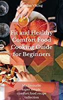 Fit and Healthy Comfort Food Cooking Guide for Beginners: My favourite super simple comfort food recipe collection