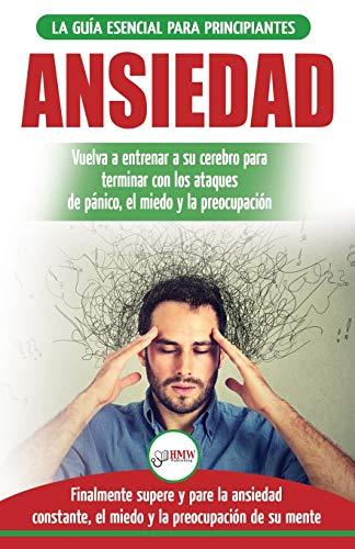 Ansiedad: Reacondicione su cerebro ansioso y termine con los ataques de pánico - finalmente pare y controle su ansiedad, miedo y preocupación constante (Libro en español / Anxiety Spanish Book)