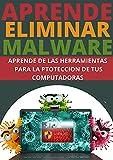 APRENDE A ELIMINAR MALWARE : : COMPRENDE DE LAS HERRAMIENTAS DE PROTECCION Y ELIMINACION DE VIRUS Y PROTEGE TUS DATOS