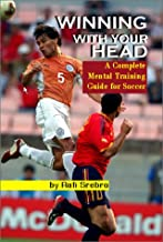 Winning with Your Head: A Complete Mental Training Guide for Soccer
