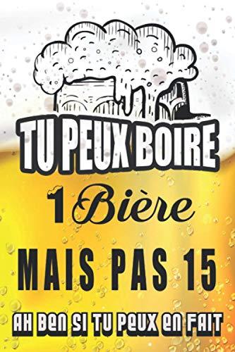 Tu Peux Boire 1 Bière Mais Pas 15 (Ah Ben Si Tu Peux En Fait) : Agenda / Journal / Carnet de notes: Notebook ligné / idée cadeau, 120 Pages, 15 x 23 cm, couverture souple, finition mate