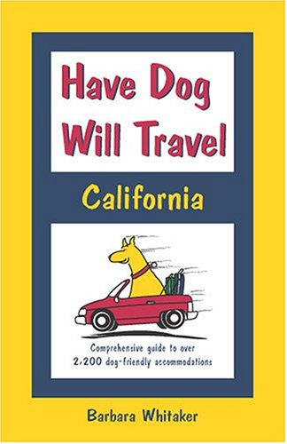 Have Dog Will Travel-California Edition: Comprehensive Guide to Over 2,200 Dog-Friendly Accommodations