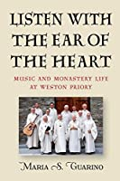 Listen With the Ear of the Heart: Music and Monastery Life at Weston Priory (Eastman/Rochester Studies Ethnomusicology)