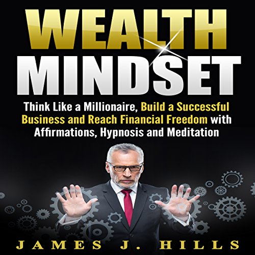 Wealth Mindset: Think Like a Millionaire, Build a Successful Business and Reach Financial Freedom with Affirmations, Hypnosis and Meditation audiobook cover art