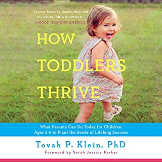 How Toddlers Thrive     What Parents Can Do Today for Children Ages 2-5 to Plant the Seeds of Lifelong Success              Written by:                                                                                                                                 Tovah P. Klein PhD                               Narrated by:                                                                                                                                 Tovah P. Klein PhD,                                                                                        Sarah Jessica Parker - foreword                      Length: 10 hrs and 36 mins     14 ratings     Overall 4.2