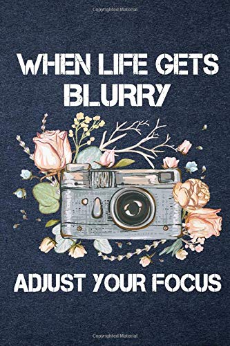 When Life Gets Blurry Adjust Your Focus - A 6x9 inch lined Notebook Camera Journal - Photography Journal - Photography Motivational Gift - Personalized Journal Notebook