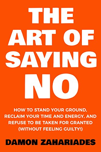The Art Of Saying NO: How To Stand Your Ground, Reclaim Your Time And Energy, And Refuse To Be Taken For Granted (Without Feeling Guilty!) by [Damon Zahariades]