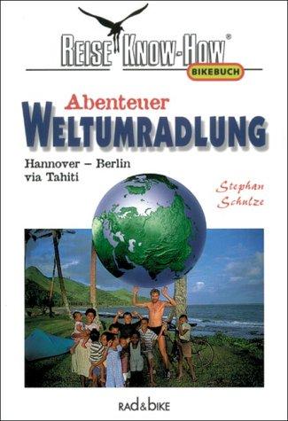 Abenteuer Weltumradlung. Hannover - Berlin via Tahiti (Reise Know-How / Rad & Bike)