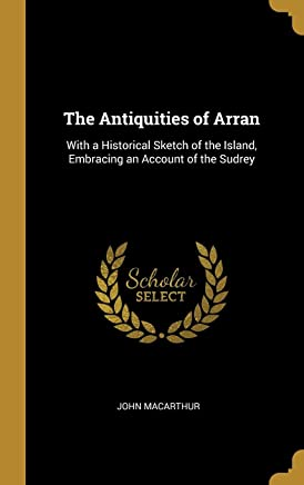 The Antiquities of Arran: With a Historical Sketch of the Island, Embracing an Account of the Sudrey
