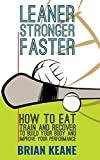 LEANER, STRONGER, FASTER: How To Eat, Train And Recover To Build Your Body And Improve Your Performance