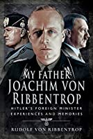 My Father Joachim Von Ribbentrop: Hitler'' Foreign Minister, Experiences and Memories