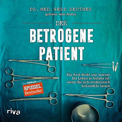 Der betrogene Patient: Ein Arzt deckt auf, warum Ihr Leben in Gefahr ist, wenn Sie sich medizinisch behandeln lassen