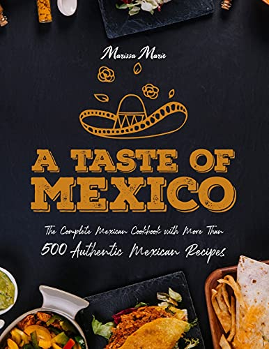 A Taste of Mexico: The Complete Mexican Cookbook With More Than 500 Authentic Mexican Recipes