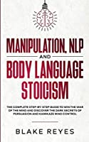 Manipulation, NLP and Body Language Stoicism: The Complete Step-by-Step Guide to Win the War of the Mind and Discover the Dark Secrets of Persuasion and Kamikaze Mind Control