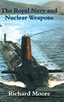 The Royal Navy and Nuclear Weapons (Cass Series: Naval Policy and History)