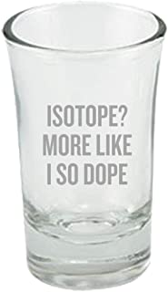 Funny Chemistry Teacher Gift - Chemist Shot Glass - Isotope? More Like I So Dope - Science Geek Gift Idea