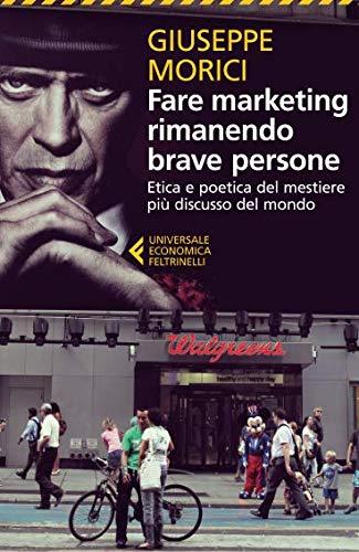 Fare marketing rimanendo brave persone. Etica e poetica del mestiere più discusso del mondo
