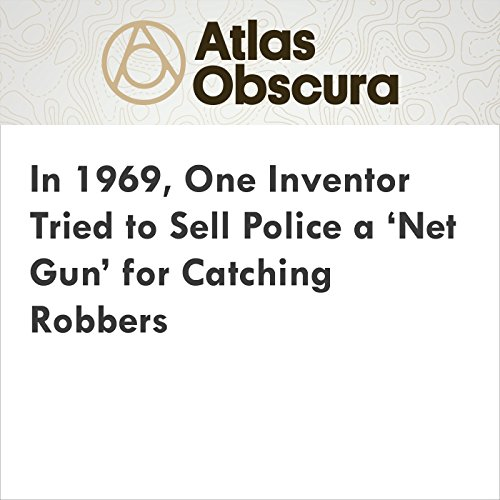 In 1969, One Inventor Tried to Sell Police a 'Net Gun' for Catching Robbers audiobook cover art