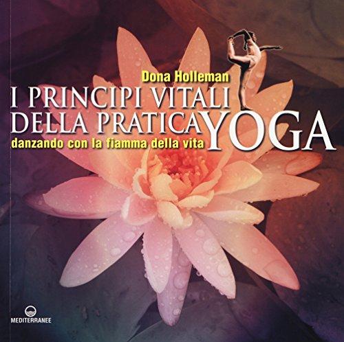 I principi vitali della pratica yoga. Danzando con la fiamma della vita. Ediz. illustrata by Dona Holleman