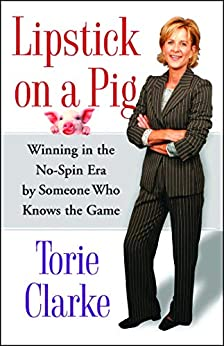Lipstick on a Pig: Winning In the No-Spin Era by Someone Who Knows the Game by [Torie Clarke]