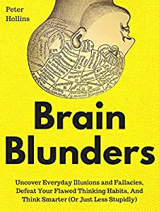 Brain Blunders: Uncover Everyday Illusions and Fallacies, Defeat Your Flawed Thinking Habits, And Think Smarter (Or Just Less Stupidly) (Understand Your Brain Better Book 1)