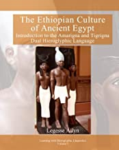 The Ethiopian Culture of Ancient Egypt: Introduction to the Amarigna and Tigrigna Dual Hieroglyphic Language (Learning with Hieroglyphic Linguistics) (Volume 1)