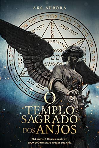 O templo sagrado dos anjos: 224 anjos, 2 Deuses, mais de 1000 poderes para mudar sua vida