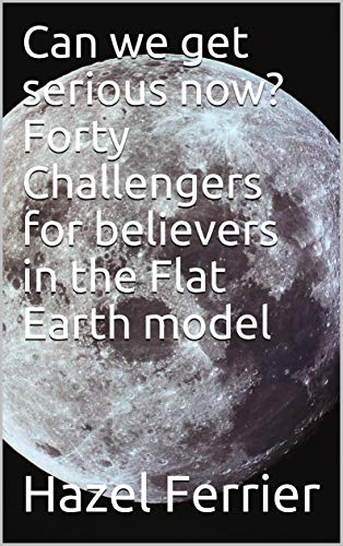 Can we get serious now? Forty Challengers for believers in the Flat Earth model (English Edition)