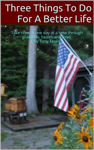 Three Things To Do For A Better Life: Take control one day at a time through gratitude, health and food. by Tony Teolis    (English Edition)