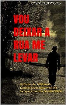 VOU DEIXAR A RUA ME LEVAR: Histórias de 2000 km de caminhadas de uma andarilha fotógrafa nas ruas de uma cidade (Portuguese Edition) by [Coca Eastwood]