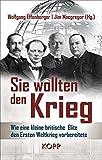 Sie wollten den Krieg: Wie eine kleine britische Elite den Ersten Weltkrieg vorbereitete - Wolfgang Effenberger