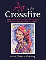 Art in the Crossfire: Rising from the Ruins of War the True Story of Afghan Artist Abdul Shokoor Khusrawy