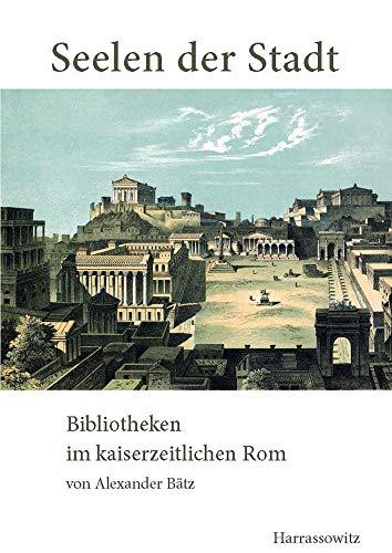 Seelen der Stadt: Bibliotheken im kaiserzeitlichen Rom