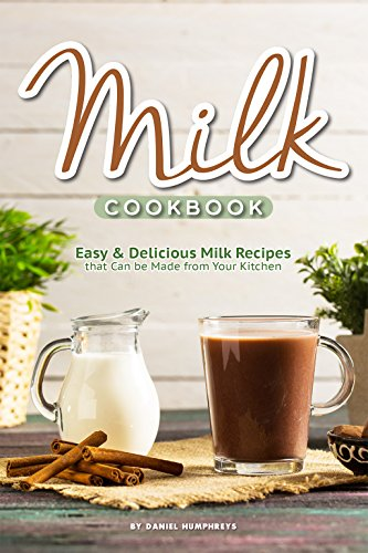Milk Cookbook: Easy Delicious Milk Recipes that Can be Made...